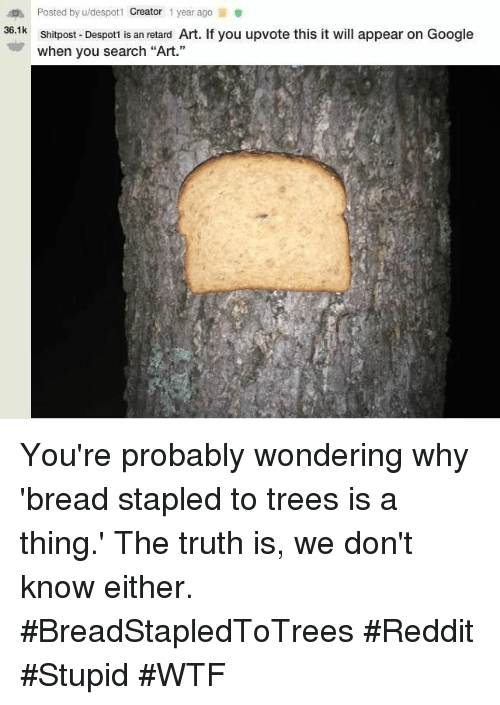 """Google, Reddit, and Wtf: Posted by u/despotl Creator 1 year ago  Shitpost- Despoti is an retard Art. If you upvote this it will appear on Google  when you search """"Art.""""  36.1k You're probably wondering why 'bread stapled to trees is a thing.' The truth is, we don't know either. #BreadStapledToTrees #Reddit #Stupid #WTF"""