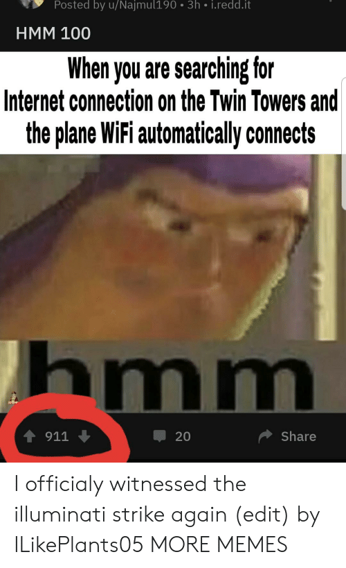 Towers: Posted by u/Najmul190 3h i.redd.it  HMM 100  When you are searching for  Internet connection on the Twin Towers and  the plane WiFi automatically connects  hmm  4911  Share  20 I officialy witnessed the illuminati strike again (edit) by ILikePlants05 MORE MEMES