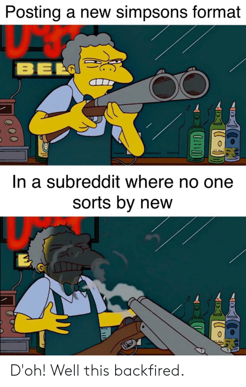 Sid: Posting a new simpsons format  BEL  In a subreddit where no one  sorts by new  SID  O00 D'oh! Well this backfired.