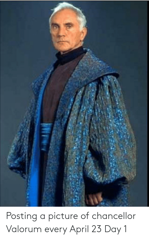 April: Posting a picture of chancellor Valorum every April 23 Day 1