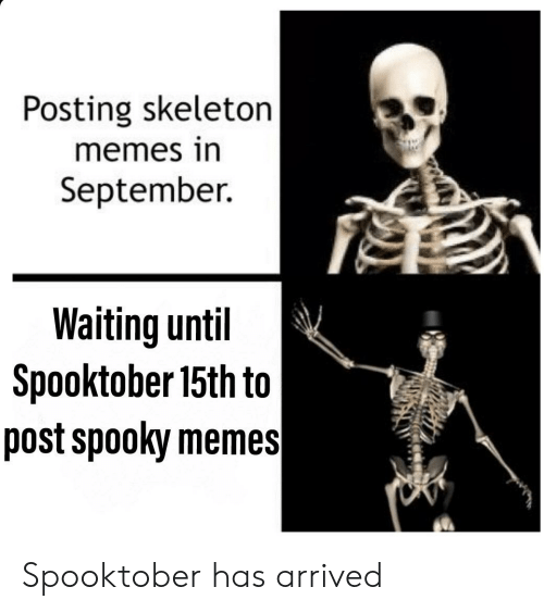 Skeleton Memes: Posting skeleton  memes in  September.  Waiting until  Spooktober 15th to  post spooky memes Spooktober has arrived