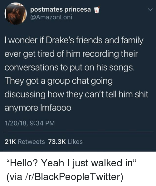 """princesa: postmates princesa  @AmazonLoni  I wonder if Drake's friends and family  ever get tired of him recording their  conversations to put on his songs.  They got a group chat going  discussing how they can't tell him shit  anymore Imfaooo  1/20/18, 9:34 PM  21K Retweets 73.3K Likes <p>""""Hello? Yeah I just walked in"""" (via /r/BlackPeopleTwitter)</p>"""
