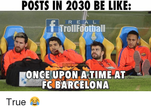 footballs: POSTS IN 2030 BE LIKE:  R E A L  f ITHEINFINITE  FOOTBAL  ONCE UPON A TIME AT  FC BARCELONA True 😂