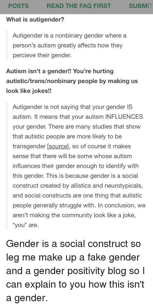 Community, Fake, and Struggle: POSTS  READ THE FAQ FIRST  SUBMIT  What is autigender?  Autigender is a nonbinary gender where a  person's autism greatly affects how they  percieve their gender.  Autism isn't a gender!! You're hurting  autistic/trans/nonbinary people by making us  look like jokes!!  Autigender is not saying that your gender IS  autism. It means that your autism INFLUENCES  your gender. There are many studies that show  that autistic people are more likely to be  transgender [sourcel, so of course it makes  sense that there will be some whose autism  influences their gender enough to identify with  this gender. This is because gender is a social  construct created by allistics and neurotypicals,  and social constructs are one thing that autistic  people generally struggle with. In conclusion, we  aren't making the community look like a joke,  you* are Gender is a social construct so leg me make up a fake gender and a gender positivity blog so I can explain to you how this isn't a gender.