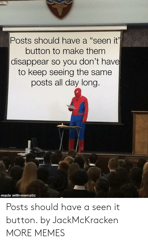 button: Posts should have a seen it button. by JackMcKracken MORE MEMES