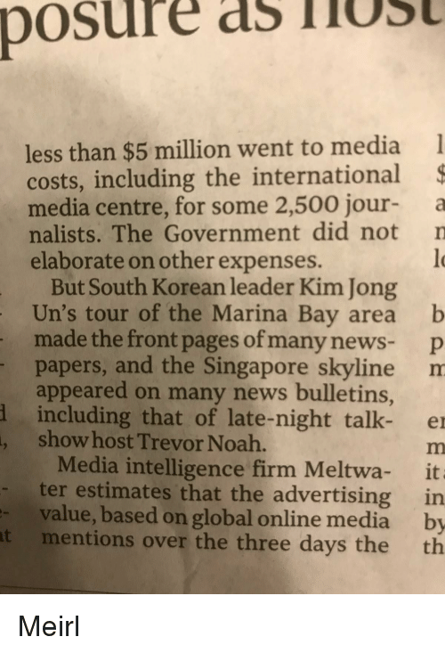 News, Noah, and Singapore: posure  as TiUS  less than $5 million went to media  costs, including the international  media centre, for some 2,500 jour a  nalists. The Government did not n  elaborate on other expenses.  But South Korean leader Kim Jong  Un's tour of the Marina Bay area b  made the front pages of many news- p  papers, and the Singapore skyline m  appeared on many news bulletins,  including that of late-night talk- e  show host Trevor Noah.  Media intelligence firm Meltwa- it  ter estimates that the advertising in  value, based on global online media by  mentions over the three days the th  -  t Meirl