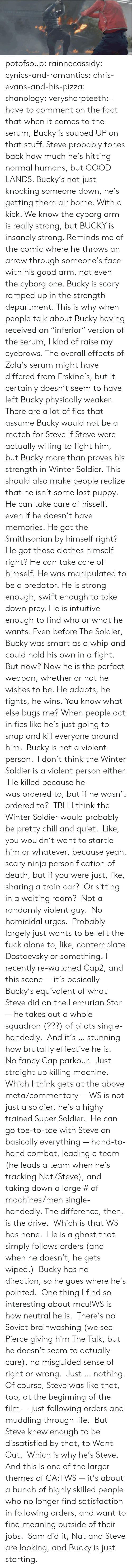 "wiped: potofsoup: rainnecassidy:  cynics-and-romantics:  chris-evans-and-his-pizza:  shanology:  verysharpteeth:  I have to comment on the fact that when it comes to the serum, Bucky is souped UP on that stuff. Steve probably tones back how much he's hitting normal humans, but GOOD LANDS. Bucky's not just knocking someone down, he's getting them air borne. With a kick. We know the cyborg arm is really strong, but BUCKY is insanely strong. Reminds me of the comic where he throws an arrow through someone's face with his good arm, not even the cyborg one. Bucky is scary ramped up in the strength department.  This is why when people talk about Bucky having received an ""inferior"" version of the serum, I kind of raise my eyebrows. The overall effects of Zola's serum might have differed from Erskine's, but it certainly doesn't seem to have left Bucky physically weaker. There are a lot of fics that assume Bucky would not be a match for Steve if Steve were actually willing to fight him, but Bucky more than proves his strength in Winter Soldier.  This should also make people realize that he isn't some lost puppy. He can take care of hisself, even if he doesn't have memories. He got the Smithsonian by himself right? He got those clothes himself right? He can take care of himself.  He was manipulated to be a predator. He is strong enough, swift enough to take down prey. He is intuitive enough to find who or what he wants. Even before The Soldier, Bucky was smart as a whip and could hold his own in a fight. But now? Now he is the perfect weapon, whether or not he wishes to be. He adapts, he fights, he wins.  You know what else bugs me? When people act in fics like he's just going to snap and kill everyone around him.  Bucky is not a violent person.  I don't think the Winter Soldier is a violent person either.  He killed because he was ordered to, but if he wasn't ordered to?  TBH I think the Winter Soldier would probably be pretty chill and quiet.  Like, you wouldn't want to startle him or whatever, because yeah, scary ninja personification of death, but if you were just, like, sharing a train car?  Or sitting in a waiting room?  Not a randomly violent guy.  No homicidal urges.  Probably largely just wants to be left the fuck alone to, like, contemplate Dostoevsky or something.  I recently re-watched Cap2, and this scene — it's basically Bucky's equivalent of what Steve did on the Lemurian Star — he takes out a whole squadron (???) of pilots single-handedly.  And it's … stunning how brutallly effective he is.  No fancy Cap parkour.  Just straight up killing machine. Which I think gets at the above meta/commentary — WS is not just a soldier, he's a highy trained Super Soldier.  He can go toe-to-toe with Steve on basically everything — hand-to-hand combat, leading a team (he leads a team when he's tracking Nat/Steve), and taking down a large # of machines/men single-handedly. The difference, then, is the drive.  Which is that WS has none.  He is a ghost that simply follows orders (and when he doesn't, he gets wiped.)  Bucky has no direction, so he goes where he's pointed.  One thing I find so interesting about mcu!WS is how neutral he is.  There's no Soviet brainwashing (we see Pierce giving him The Talk, but he doesn't seem to actually care), no misguided sense of right or wrong.  Just … nothing. Of course, Steve was like that, too, at the beginning of the film — just following orders and muddling through life.  But Steve knew enough to be dissatisfied by that, to Want Out.  Which is why he's Steve. And this is one of the larger themes of CA:TWS — it's about a bunch of highly skilled people who no longer find satisfaction in following orders, and want to find meaning outside of their jobs.  Sam did it, Nat and Steve are looking, and Bucky is just starting."