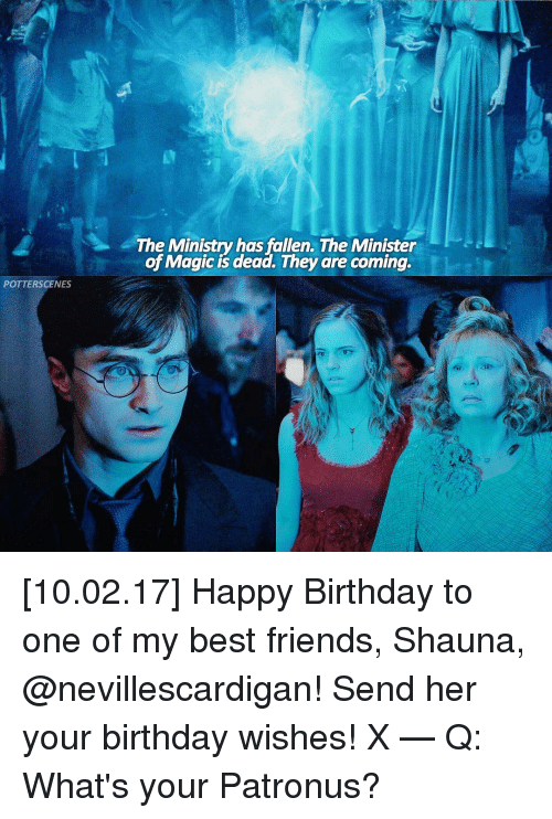 birthday wish: POTTERSCENES  The Ministry has fallen. The Minister  of Magic is dead. They are coming. [10.02.17] Happy Birthday to one of my best friends, Shauna, @nevillescardigan! Send her your birthday wishes! X — Q: What's your Patronus?