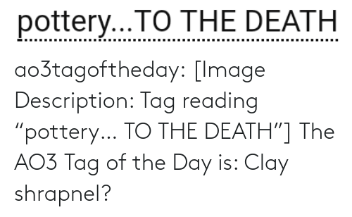 "Target, Tumblr, and Blog: pottery...TO THE DEATH  .... ao3tagoftheday:  [Image Description: Tag reading ""pottery… TO THE DEATH""]  The AO3 Tag of the Day is: Clay shrapnel?"