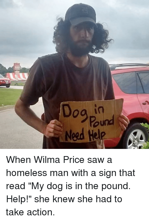 """wilma: Pound  Need H When Wilma Price saw a homeless man with a sign that read """"My dog is in the pound. Help!"""" she knew she had to take action."""