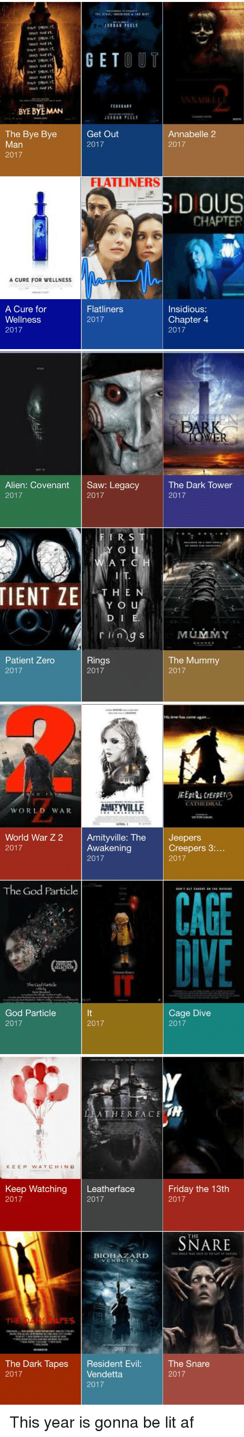the mummy: pour THWK 41.  BYE BYE MAN  The Bye Bye  Man  2017  A CURE FOR WELLNESS  A Cure for  Wellness  2017  GET  OUT  JORDAN PE ELE  Get Out  Annabelle 2  2017  2017  FLATLINERS  DIOUS  CHAPTER  Flatliners  Insidious:  Chapter 4  2017  2017   Alien: Covenant  Saw: Legacy  2017  2017  FIRST  YLO  A T C  TIENT ZE  THE N  Y O u  D I  r ling S  Rings  Patient Zero  2017  2017  PAR  The Dark Tower  2017  MUMMY  The Mummy  2017   CATHEDRAL  AMITYVILLE  WORLD WAR  APRIL  World War Z 2  Amityville: The  Jeepers  Creepers 3  Awakening  2017  2017  2017  The God Particle  CAGE  The Good  Cage Dive  God Particle  2017  2017  2017   A THER FACE  KEEP WATCH IN G  Keep Watching  Leatherface  Friday the 13th  2017  2017  2017  THE  BIOHAZARD  THE ONMI WAN OUT TO LIT ET INSIDE  NVENDETTA  The Snare  The Dark Tapes  Resident Ev  Vendetta.  2017  2017  2017 This year is gonna be lit af