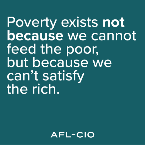 afl: Poverty exists not  because we cannot  feed the poor,  but because we  can't satisfy  the rich.  AFL-CIO