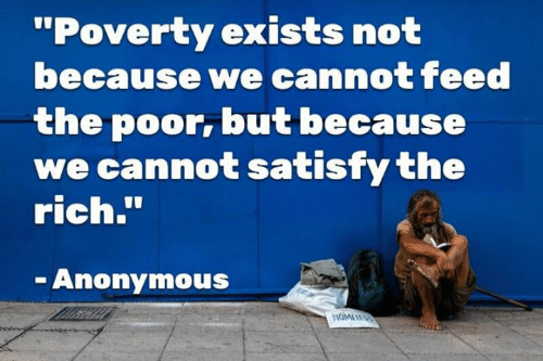 """Anonymous, Poverty, and Rich: """"Poverty exists not  because we cannot feed  the poor, but because  we cannot satisfy the  rich.""""  Anonymous"""
