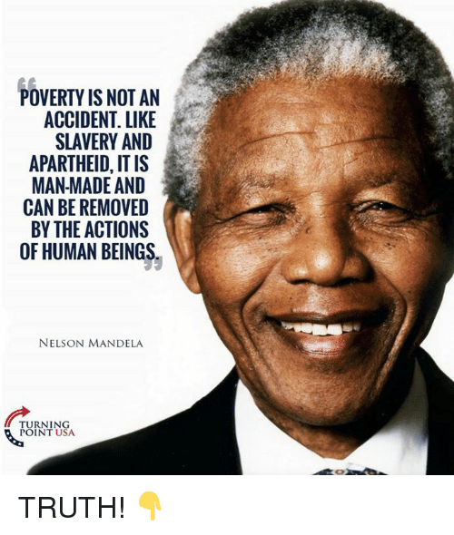 Memes, Nelson Mandela, and Apartheid: POVERTY IS NOT AN  ACCIDENT. LIKE  SLAVERY AND  APARTHEID, IT IS  MAN MADE AND  CAN BE REMOVED  BY THE ACTIONS  OF HUMAN BEINGS  NELSON MANDELA  ARERO  TURNING  POINT USA TRUTH! 👇