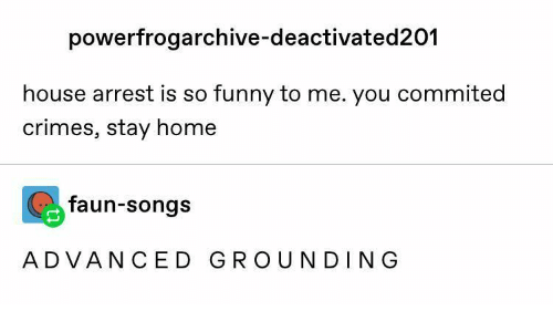 So Funny: powerfrogarchive-deactivated201  house arrest is so funny to me. you commited  crimes, stay home  faun-songs  ADVANCED GROUNDING