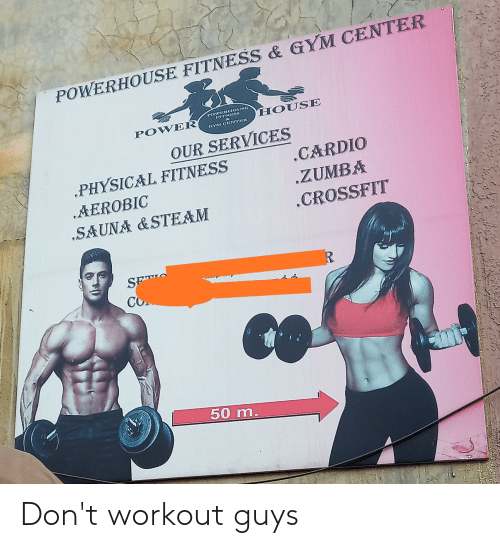 """Gym, Steam, and Crossfit: POWERHOUSE FITNESS & GYM CENTER  POWERIIOUSR  3ITNIESS  HOUSE  POWER  GYM CRNTRR  OUR SERVICES  .PHYSICAL FITNESS  .CARDIO  .ZUMBA  AEROBIC  """"SAUNA &STEAM  .CROSSFIT  SFT  CO  50 m. Don't workout guys"""