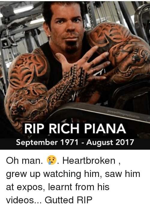 Powerlifting: powerlifting  motivation  RIP RICH PIANA  September 1971 - August 2017 Oh man. 😢. Heartbroken , grew up watching him, saw him at expos, learnt from his videos... Gutted RIP