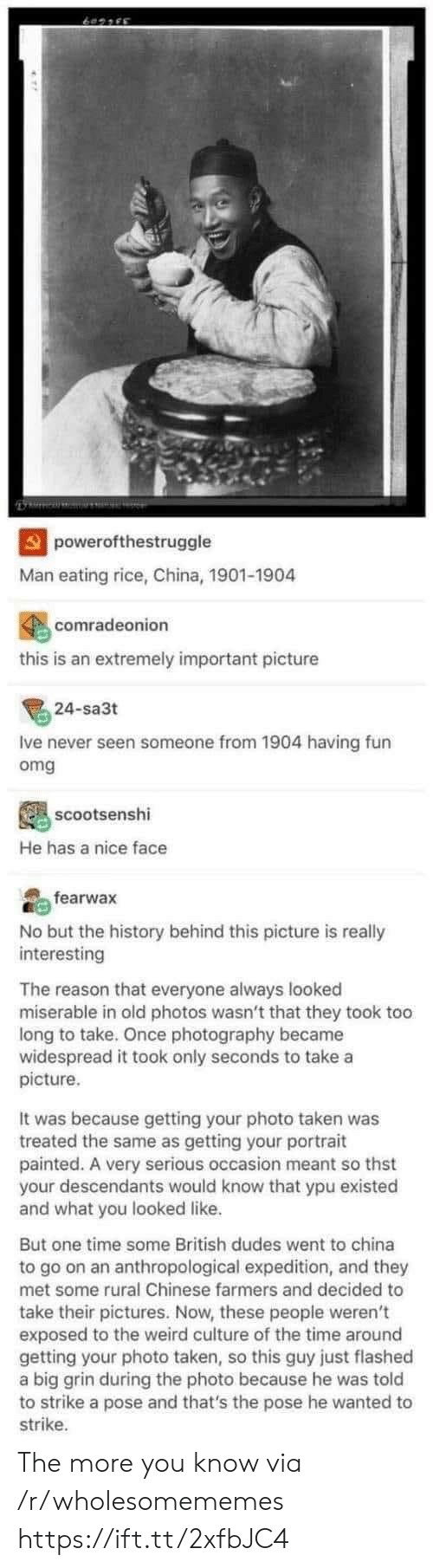 Omg, Taken, and The More You Know: powerofthestruggle  Man eating rice, China, 1901-1904  comradeonion  this is an extremely important picture  24-sa3t  Ive never seen someone from 1904 having fun  omg  scootsenshi  He has a nice face  fearwax  No but the history behind this picture is really  interesting  The reason that everyone always looked  miserable in old photos wasn't that they took too  long to take. Once photography became  widespread it took only seconds to take a  picture  It was because getting your photo taken was  treated the same as getting your portrait  painted. A very serious occasion meant so thst  your descendants would know that ypu existed  and what you looked like.  But one time some British dudes went to china  to go on an anthropological expedition, and they  met some rural Chinese farmers and decided to  take their pictures. Now, these people weren't  exposed to the weird culture of the time around  getting your photo taken, so this guy just flashed  a big grin during the photo because he was told  to strike a pose and that's the pose he wanted to  strike The more you know via /r/wholesomememes https://ift.tt/2xfbJC4