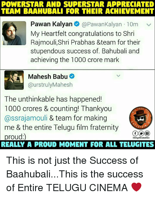babu: POWERSTAR AND SUPERSTAR APPRECIATED  TEAM BAAAHUBALI FOR THEIR ACHIEVEMENT  Pawan Kalyan  e @Pawan Kalyan 10m v  My Heartfelt congratulations to Shri  Rajmouli, Shri Prabhas &team for their  stupendous success of. Bahubali and  achieving the 1000 crore mark  Mahesh Babu  @urs trulyMahesh  The unthinkable has happened!  1000 crores & counting! Thankyou  PAGE  @ssrajamouli & team for making  me & the entire Telugu film fraternity  ERTAT  proud This is not just the Success of Baahubali...This is the success of Entire TELUGU CINEMA ❤