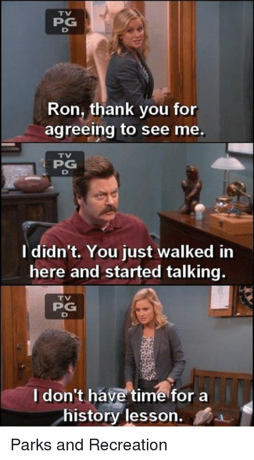 Parks and Recreation: PPG  Ron, thank you for  agreeing to see me.  PG  I didn't. You just walked in  here and started talking.  PG  I don't have time for a  history lesson Parks and Recreation