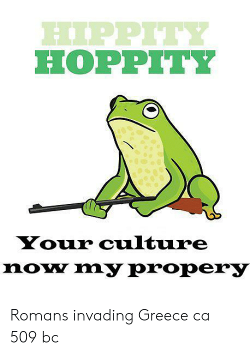 Greece, Culture, and Romans: PPIT  HOPPITY  Your culture  noy my propery Romans invading Greece ca 509 bc