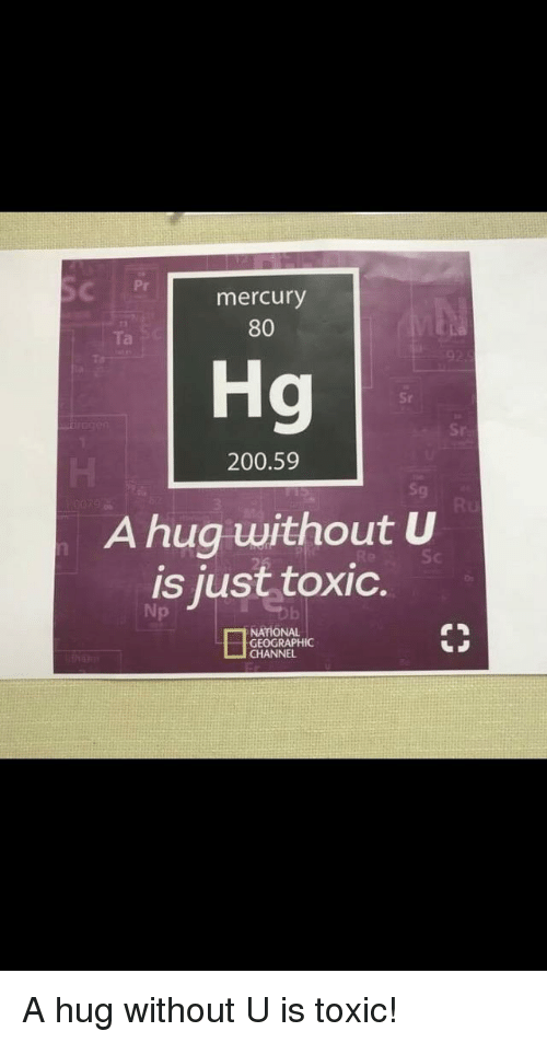 Bailey Jay, Mercury, and National Geographic: Pr  mercury  80  Ta  Hg  Sr  Sr  200.59  Sg  A hug without U  is just toxic.  Np  NATIONAL  GEOGRAPHIC  CHANNEL A hug without U is toxic!