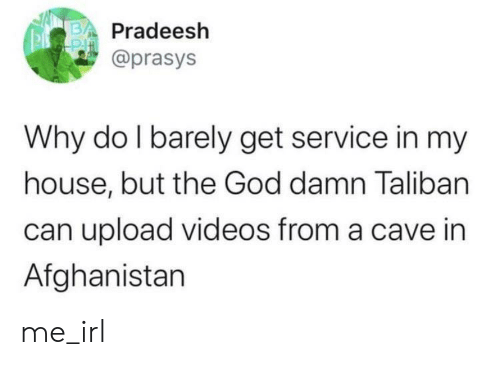 upload: Pradeesh  @prasys  Why do I barely get service in my  house, but the God damn Taliban  can upload videos from a cave in  Afghanistan me_irl