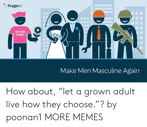 """Masculine: PragerU  THE FUTURE  IS FEMALE  Make Men Masculine Again How about, """"let a grown adult live how they choose.""""? by poonan1 MORE MEMES"""