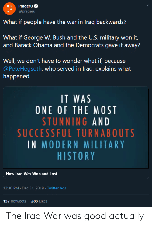Explains What: PrageruO  @prageru  What if people have the war in Iraq backwards?  What if George W. Bush and the U.S. military won it,  and Barack Obama and the Democrats gave it away?  Well, we don't have to wonder what if, because  @PeteHegseth, who served in Iraq, explains what  happened.  IT WAS  ONE OF THE MOST  STUNNING AND  SUCCESSFUL TURNABOUTS  IN MODERN MILITARY  HISTORY  How Iraq Was Won and Lost  12:30 PM - Dec 31, 2019 · Twitter Ads  157 Retweets  283 Likes The Iraq War was good actually