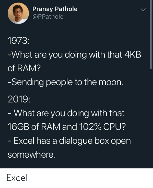 Boxed: Pranay Pathole  @PPathole  1973:  What are you doing with that 4KB  of RAM?  Sending people to the moon.  2019:  What are you doing with that  16GB of RAM and 102% CPU?  Excel has a dialogue box open  somewhere. Excel