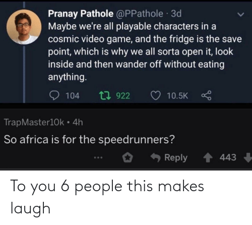 Characters: Pranay Pathole @PPathole 3d  Maybe we're all playable characters in a  cosmic video game, and the fridge is the save  point, which is why we all sorta open it, look  inside and then wander off without eating  anything.  t7 922  104  10.5K  TrapMaster10k • 4h  So africa is for the speedrunners?  Reply  443 To you 6 people this makes laugh