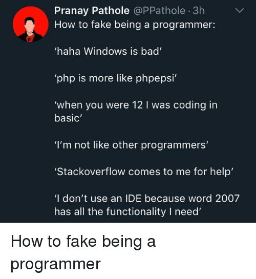 """Bad, Fake, and Windows: Pranay Pathole @PPathole 3h  How to fake being a programmer:  haha Windows is bad  php is more like phpepsi  'when you were 12 I was coding in  basic  """"I'm not like other programmers'  Stackoverflow comes to me for help  'I don't use an IDE because word 2007  has all the functionality I need How to fake being a programmer"""