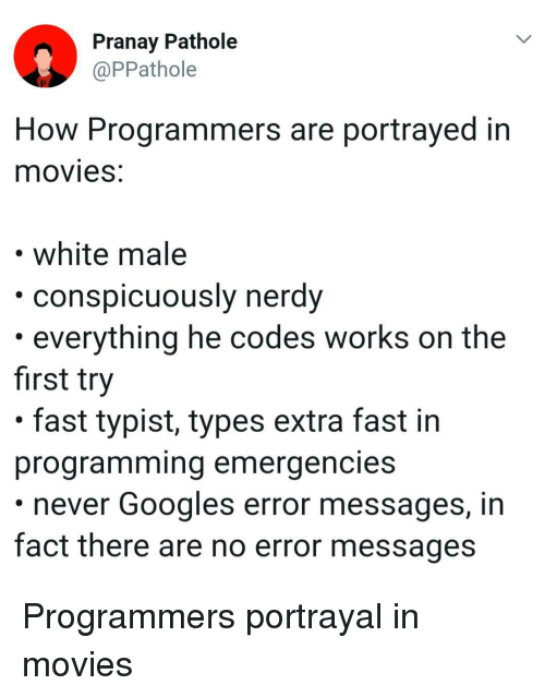 Movies, White, and Nerdy: Pranay Pathole  @PPathole  How Programmers are portrayed in  movieS.  white male  ously nerdy  conspicu  . everything he codes works on the  first try  . fast typist, types extra fast in  programming emergencies  never Googles error messages, in  fact there are no error messages Programmers portrayal in movies