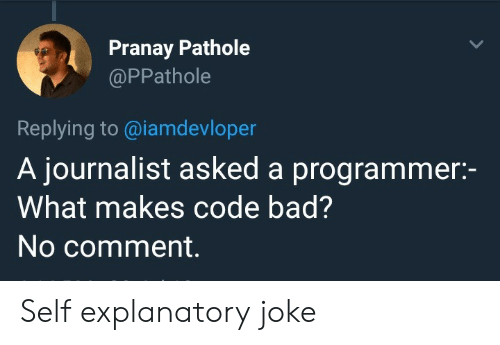 no comment: Pranay Pathole  @PPathole  Replying to @iamdevloper  A journalist asked a programmer:-  What makes code bad?  No comment. Self explanatory joke