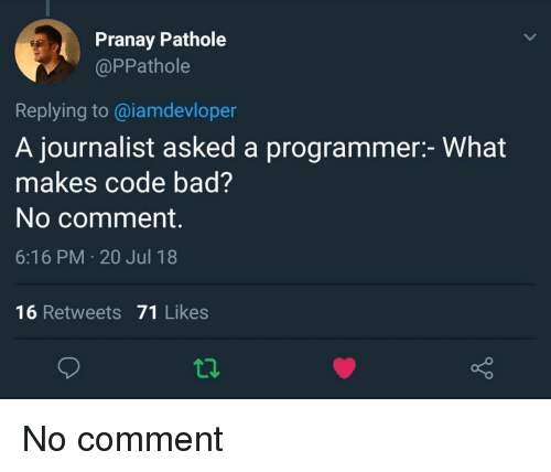 no comment: Pranay Pathole  @PPathole  Replying to@iamdevloper  A journalist asked a programmer:- What  makes code bad?  No comment.  6:16 PM 20 Jul 18  16 Retweets 71 Likes No comment