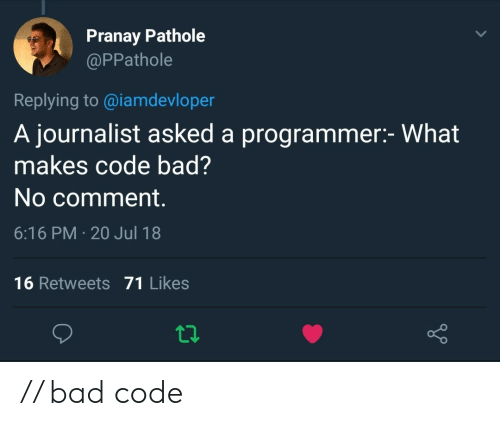no comment: Pranay Pathole  @PPathole  Replying to@iamdevloper  A journalist asked a programmer:- What  makes code bad?  No comment.  6:16 PM 20 Jul 18  16 Retweets 71 Likes // bad code