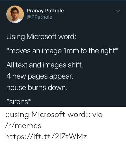 Appearing: Pranay Pathole  @PPathole  Using Microsoft word:  moves an image 1mm to the right*  All text and images shift  4 new pages appear.  house burns down.  sirens ::using Microsoft word:: via /r/memes https://ift.tt/2IZtWMz