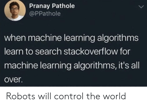 stackoverflow: Pranay Pathole  @PPathole  when machine learning algorithms  learn to search stackoverflow for  machine learning algorithms, it's all  over. Robots will control the world