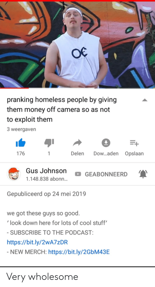 Homeless, Money, and Camera: pranking homeless people by giving  them money off camera so as not  to exploit them  3 weergaven  176  Delen Dow...aden Opslaan  Gus Johnson  GEABONNEERD  1.148.838 abonn...  Gepubliceerd op 24 mei 2019  we got these guys so good.  look down here for lots of cool stuff  SUBSCRIBE TO THE PODCAST  https://bit.ly/2wA7zDR  NEW MERCH: https://bit.ly/2GbM43E Very wholesome