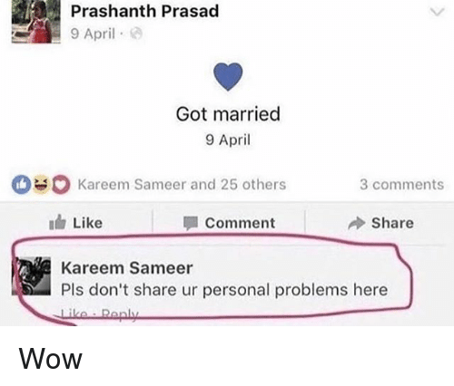 Memes, Wow, and April: Prashanth Prasad  9 Apri  Got married  9 April  Kareem Sameer and 25 others  3 comments  Like  | 1 Comment  冷Share  Kareem Sameer  Pls don't share ur personal problems here Wow