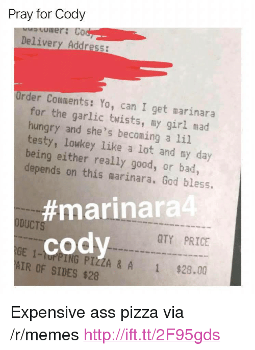 "Ass, Bad, and God: Pray for Cody  omer: Co  Delivery Address:  Order Comments: Yo, can I get marinara  for the garlic twists, my girl mad  hungry and she's beconing a li.l  testy, lowkey like a lot and my day  being either really good, or bad  depends on this marinara. God bless.  #marinara4  ODUCTS  QTY PRICE  cody  GE 1-rPING PIZZA & A  AIR OF SIDES $28  1  $28.00 <p>Expensive ass pizza via /r/memes <a href=""http://ift.tt/2F95gds"">http://ift.tt/2F95gds</a></p>"