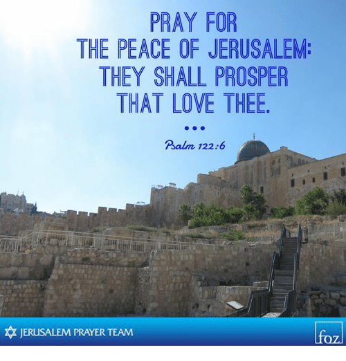 Love, Memes, and Prayer: PRAY FOR  THE PEACE OF JERUSALEM:  THEY SHALL PROSPER  THAT LOVE THEE  Psalm 122:6  卒JERUSALEM PRAYER TEAM  lfo