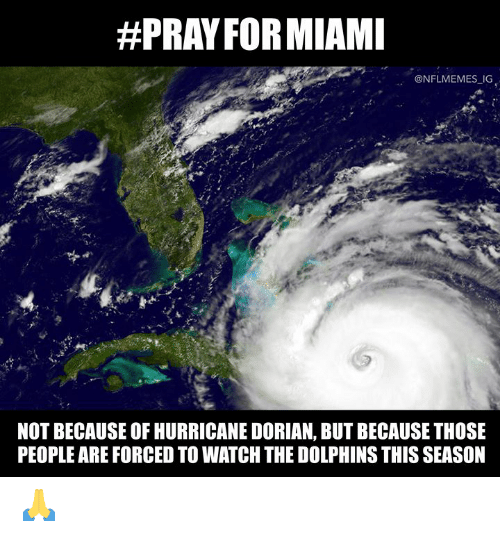 Hurricane:  #PRAY FORMIAMI  @NFLMEMES IG  NOT BECAUSE OF HURRICANE DORIAN, BUT BECAUSE THOSE  PEOPLE ARE FORCED TO WATCH THE DOLPHINS THIS SEASON 🙏