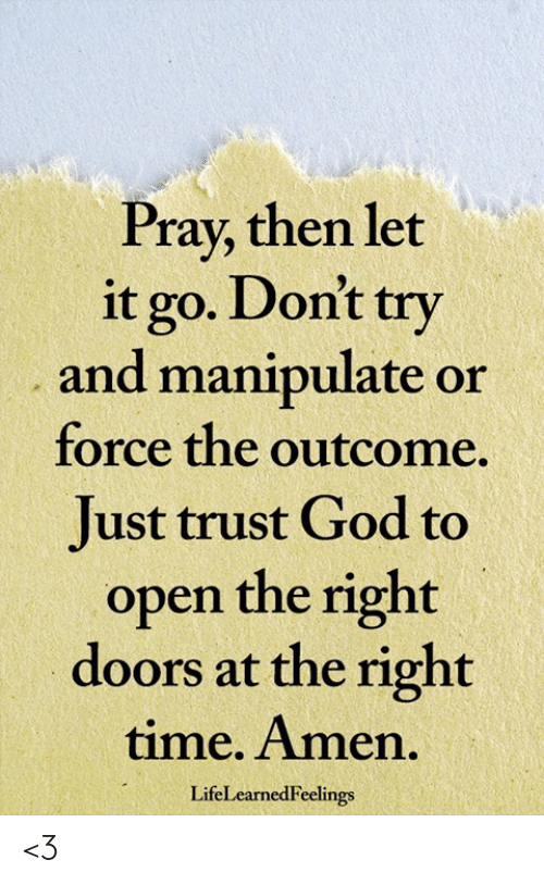 Outcome: Pray, then let  it go. Dont try  and manipulate or  force the outcome.  Just trust God to  open the right  doors at the right  time. Amen.  LifeLearnedFeelings <3
