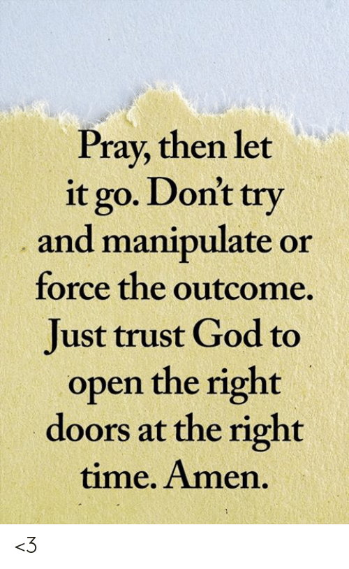 Outcome: Pray, then let  it go. Don't try  and manipulate or  force the outcome  Just trust God to  open the right  doors at the right  time. Amen. <3