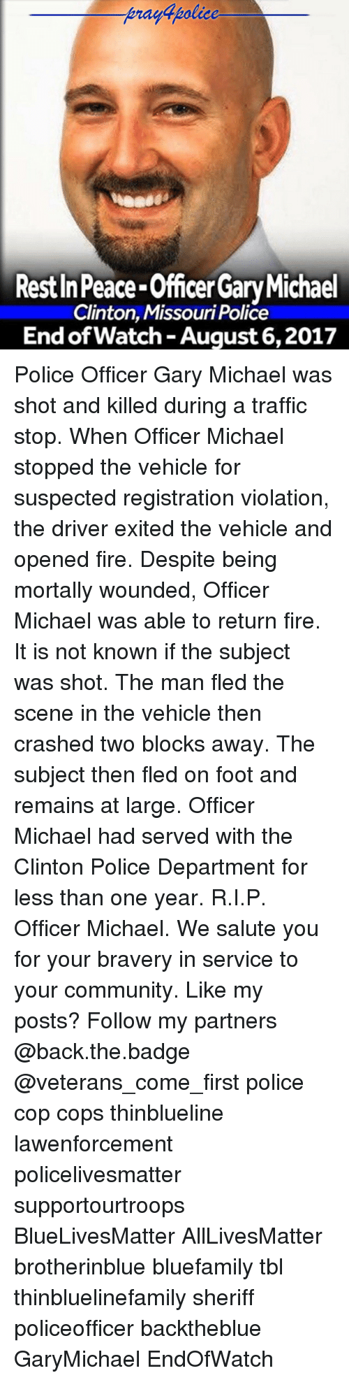 subjective: praydpolice  Rest In Peace-Officer Gary Michael  Clinton, Missouri Police  End of Watch -August 6,2017 Police Officer Gary Michael was shot and killed during a traffic stop. When Officer Michael stopped the vehicle for suspected registration violation, the driver exited the vehicle and opened fire. Despite being mortally wounded, Officer Michael was able to return fire. It is not known if the subject was shot. The man fled the scene in the vehicle then crashed two blocks away. The subject then fled on foot and remains at large. Officer Michael had served with the Clinton Police Department for less than one year. R.I.P. Officer Michael. We salute you for your bravery in service to your community. Like my posts? Follow my partners @back.the.badge @veterans_сome_first police cop cops thinblueline lawenforcement policelivesmatter supportourtroops BlueLivesMatter AllLivesMatter brotherinblue bluefamily tbl thinbluelinefamily sheriff policeofficer backtheblue GaryMichael EndOfWatch