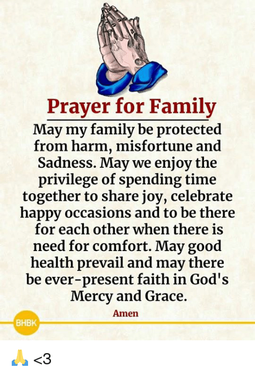 Family, Memes, and Good: Prayer for Family  May my family be protected  from harm, misfortune and  Sadness. May we enjoy the  privilege of spending time  together to share joy, celebrate  happy occasions and to be there  for each other when there is  need for comfort. May good  health prevail and may there  be ever-present faith in God's  Mercy and Grace  Amen  BHBK 🙏 <3