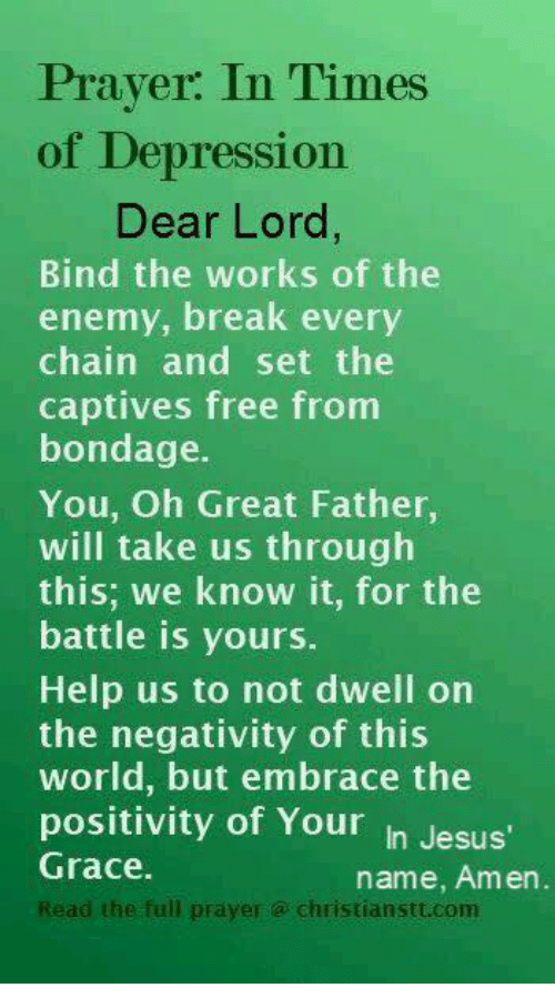 captivated: Prayer: In Times  of Depression  Dear Lord,  Bind the works of the  enemy, break every  chain and set the  captives free from  bondage.  You, Oh Great Father  will take us through  this: we know it, for the  battle is yours.  Help us to not dwell on  the negativity of this  world, but embrace the  positivity of Your  In Jesus'  Grace.  name, Amen  Read the full prayer Christian Stt.com