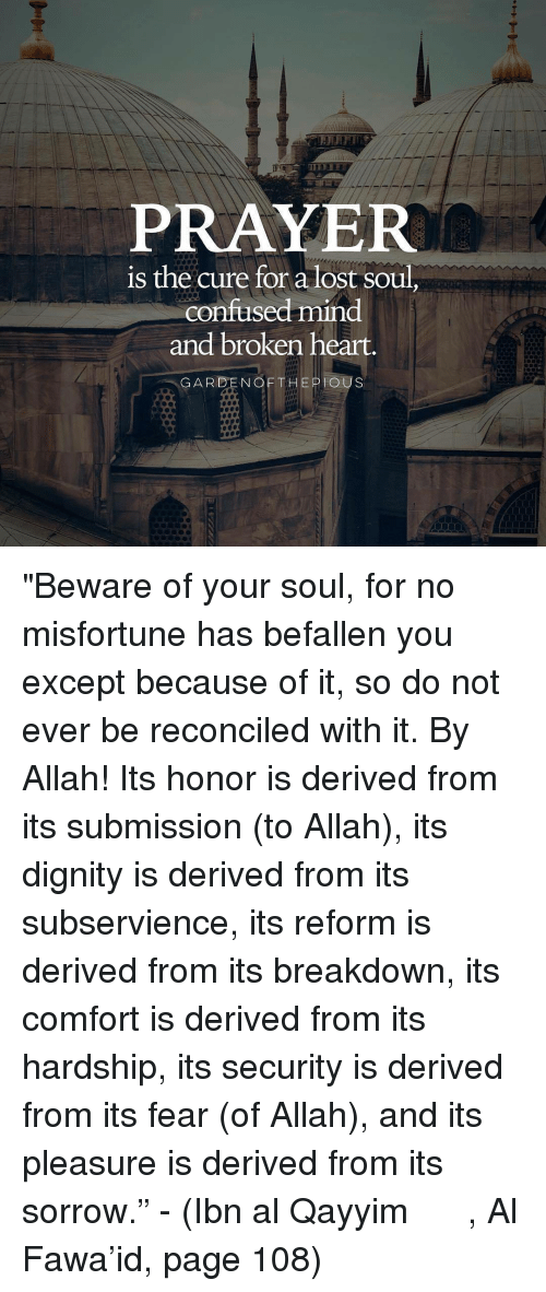 """Misfortunately: PRAYER  is the cure for a lost soul  confused mind  and broken heart.  GARDEN OF THE PIOUS """"Beware of your soul, for no misfortune has befallen you except because of it, so do not ever be reconciled with it. By Allah! Its honor is derived from its submission (to Allah), its dignity is derived from its subservience, its reform is derived from its breakdown, its comfort is derived from its hardship, its security is derived from its fear (of Allah), and its pleasure is derived from its sorrow."""" - (Ibn al Qayyim رحمه الله, Al Fawa'id, page 108)"""