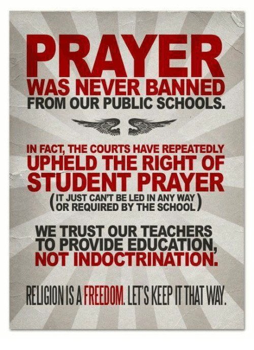 upheld: PRAYER  WAS NEVER BANNED  FROM OUR PUBLIC SCHOOLS.  IN FACT THE COURTS HAVEREPEATEDLY  UPHELD THE RIGHT OF  STUDENT PRAYER  IT JUST CANT BE LED IN ANY WAY  OR REQUIRED BY THE SCHOOL  WE TRUST OUR TEACHERS  TO PROVIDE EDUCATION  NOT INDOCTRINATION.